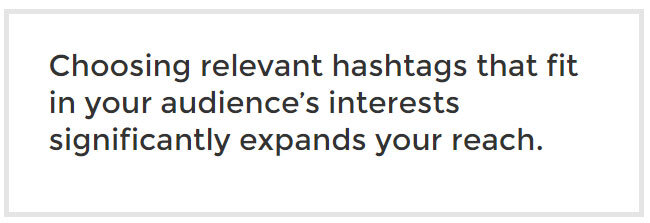 Choosing relevant hashtags that fit in your audience's interests significantly expands your reach.