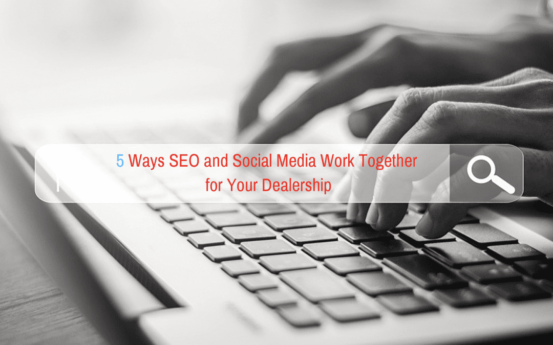 5 Ways SEO and Social Media Work Together for Your Dealership